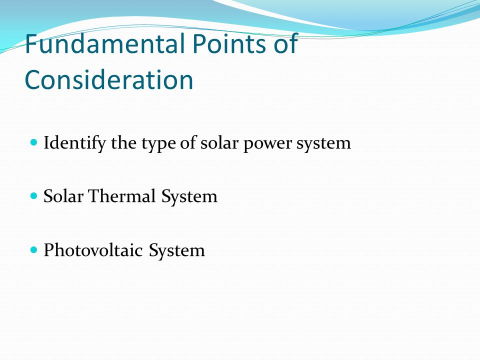 Fundamental Points of Consideration Identify the type of solar power system Solar Thermal System Photovoltaic System