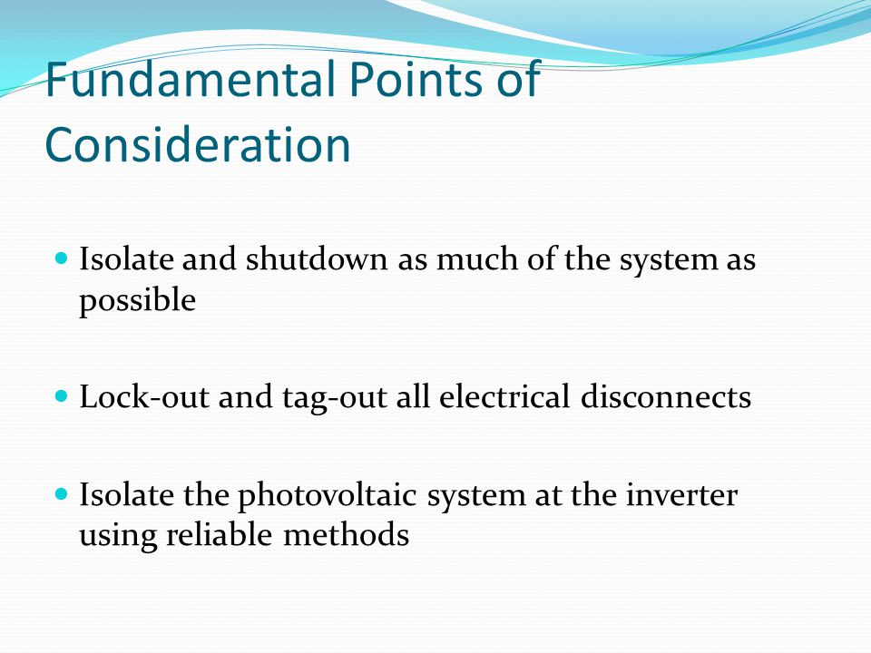 Fundamental Points of Consideration Isolate and shutdown as much of the system as possible Lock-out and tag-out all electrical disconnects Isolate the photovoltaic system at the inverter using reliable methods