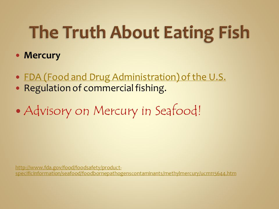 Mercury FDA (Food and Drug Administration) of the U.S. Regulation of commercial fishing. Advisory on Mercury in Seafood! http://www.fda.gov/food/foods
