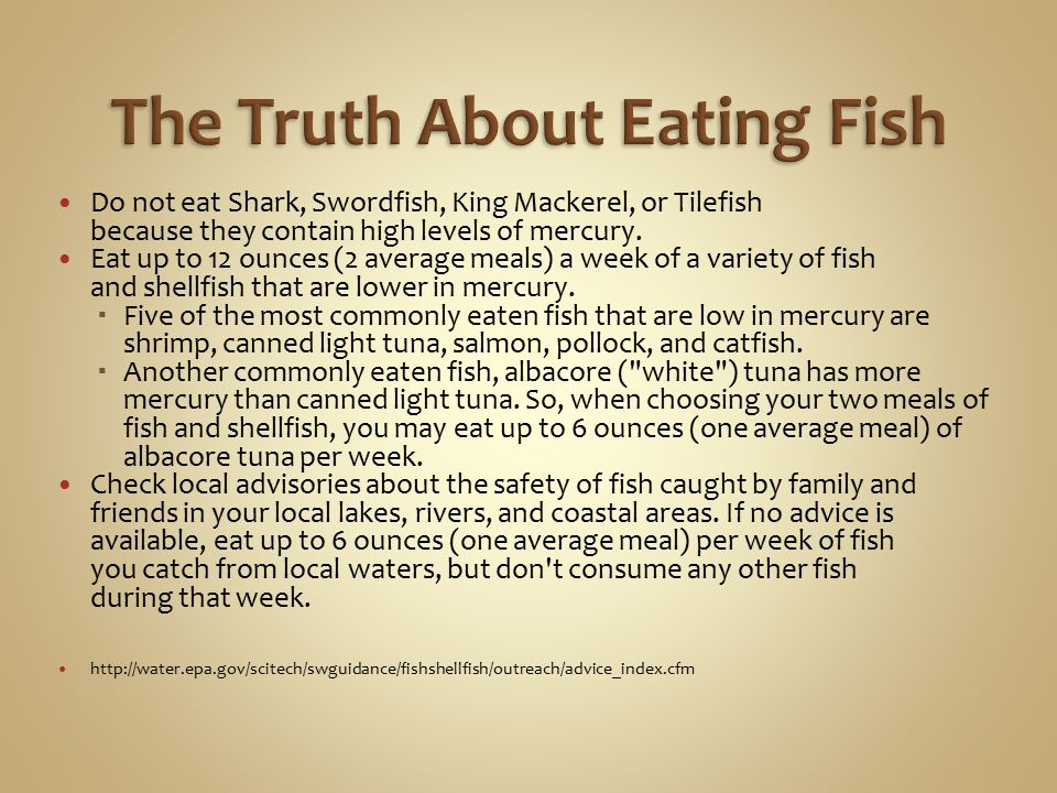 Do not eat Shark, Swordfish, King Mackerel, or Tilefish because they contain high levels of mercury. Eat up to 12 ounces (2 average meals) a week of a