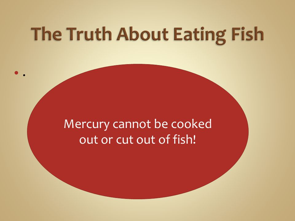 . Mercury cannot be cooked out or cut out of fish!