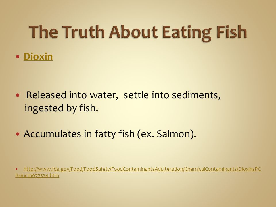 Dioxin Released into water, settle into sediments, ingested by fish. Accumulates in fatty fish (ex. Salmon). http://www.fda.gov/Food/FoodSafety/FoodCo