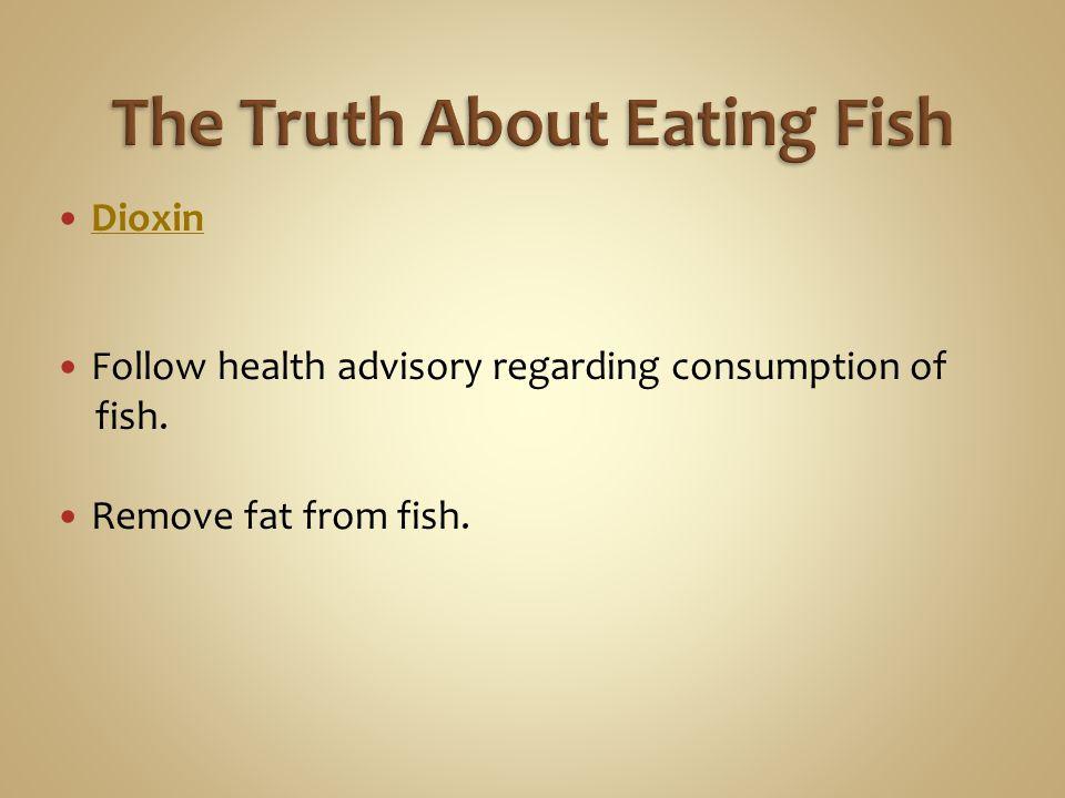 Dioxin Follow health advisory regarding consumption of fish. Remove fat from fish.