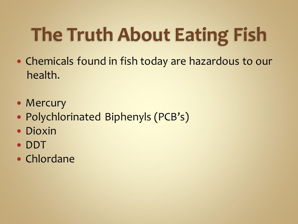 Chemicals found in fish today are hazardous to our health. Mercury Polychlorinated Biphenyls (PCB's) Dioxin DDT Chlordane