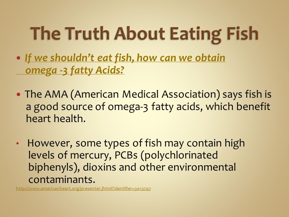 If we shouldn't eat fish, how can we obtain omega -3 fatty Acids? The AMA (American Medical Association) says fish is a good source of omega-3 fatty a