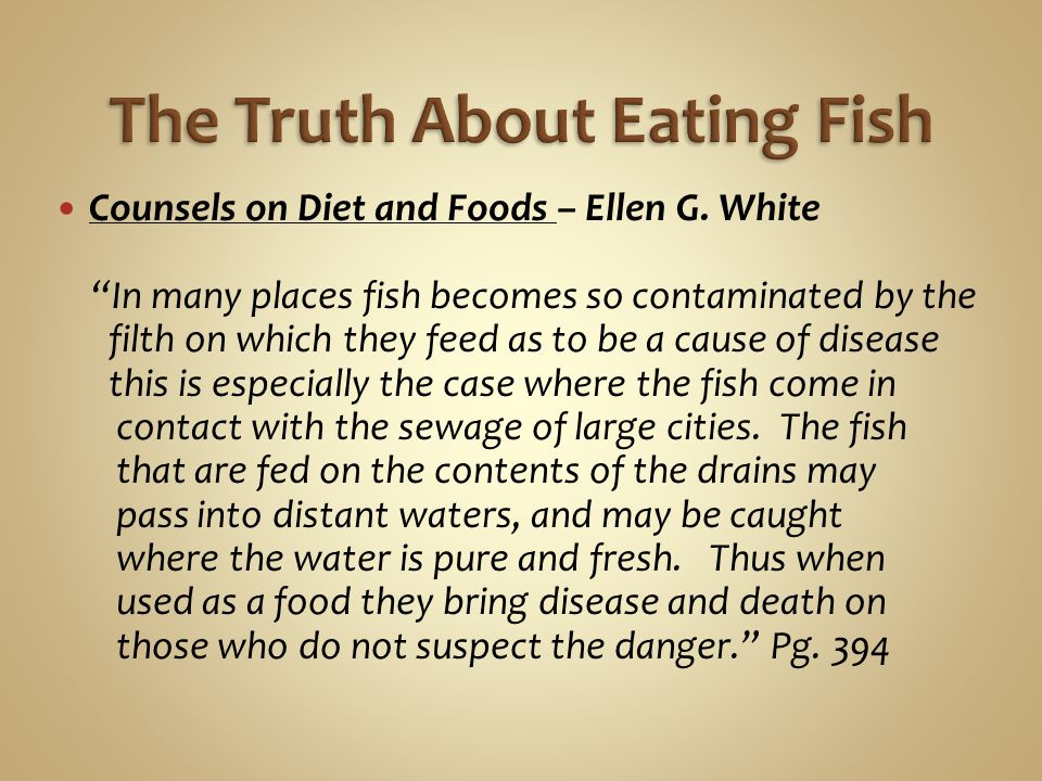 """Counsels on Diet and Foods – Ellen G. White """"In many places fish becomes so contaminated by the filth on which they feed as to be a cause of disease t"""