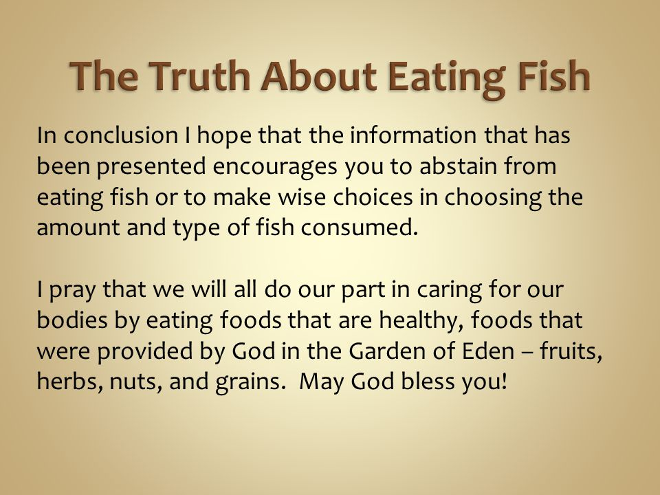In conclusion I hope that the information that has been presented encourages you to abstain from eating fish or to make wise choices in choosing the a