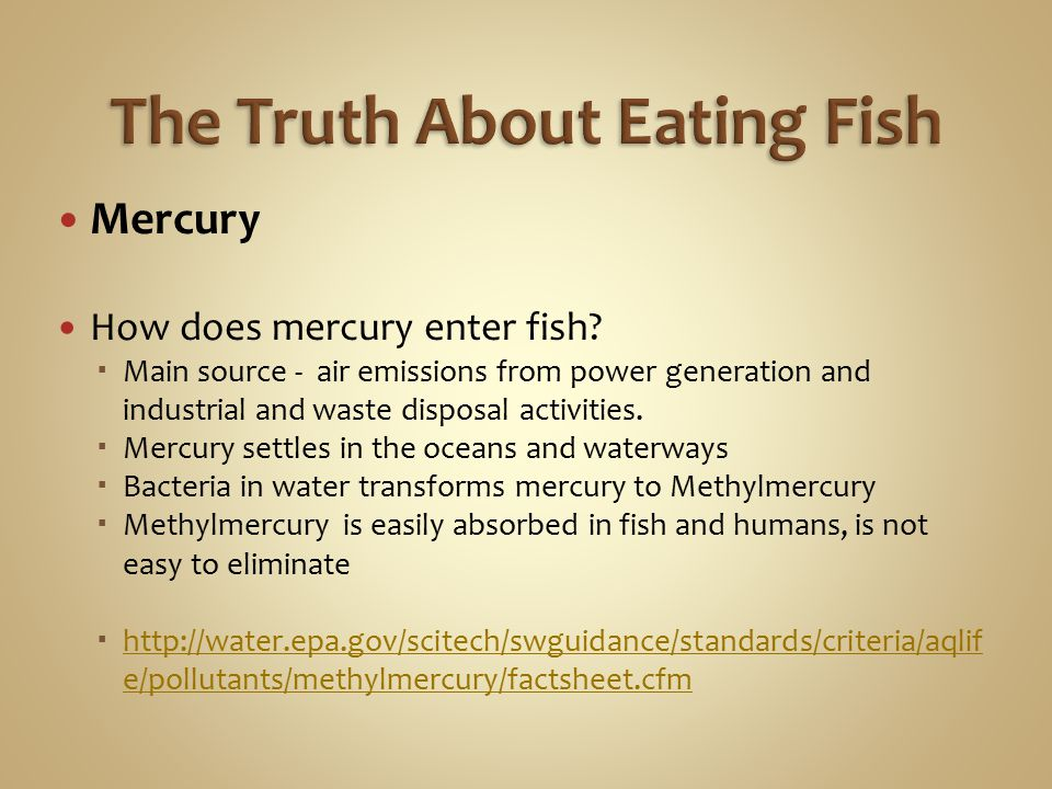 Mercury How does mercury enter fish?  Main source - air emissions from power generation and industrial and waste disposal activities.  Mercury settl