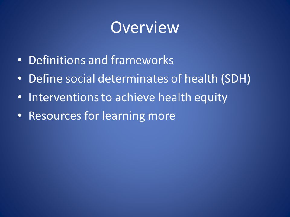 Overview Definitions and frameworks Define social determinates of health (SDH) Interventions to achieve health equity Resources for learning more