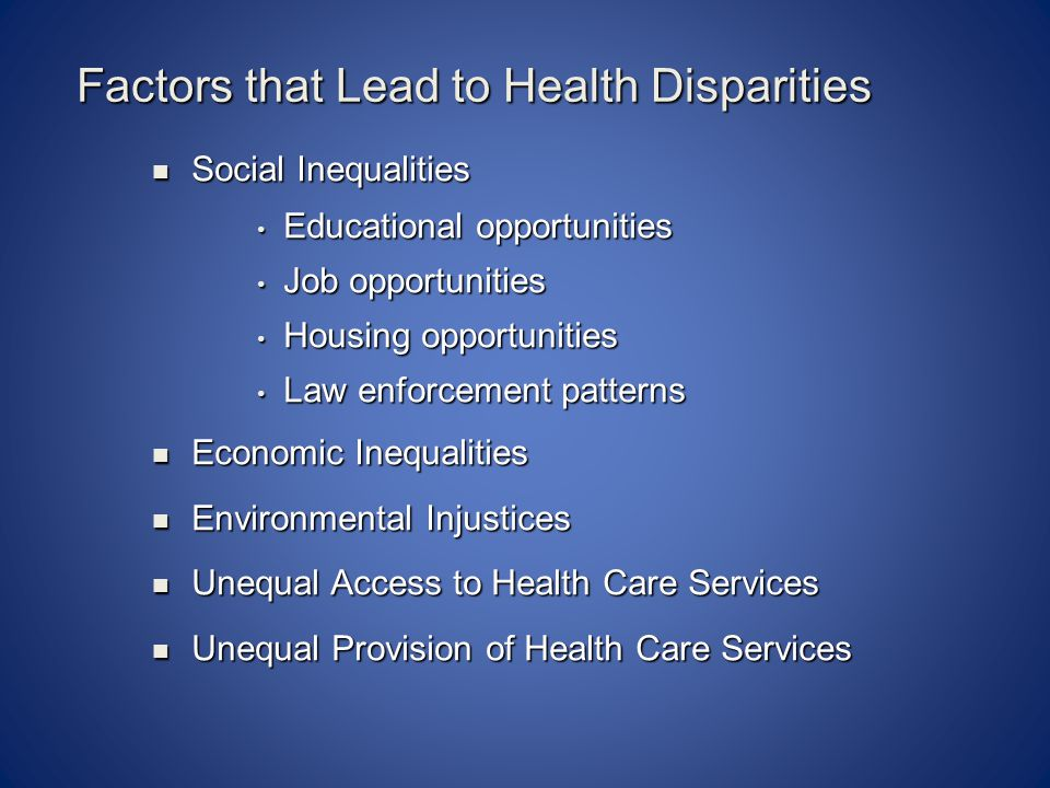 Factors that Lead to Health Disparities Social Inequalities Social Inequalities Educational opportunities Educational opportunities Job opportunities Job opportunities Housing opportunities Housing opportunities Law enforcement patterns Law enforcement patterns Economic Inequalities Economic Inequalities Environmental Injustices Environmental Injustices Unequal Access to Health Care Services Unequal Access to Health Care Services Unequal Provision of Health Care Services Unequal Provision of Health Care Services