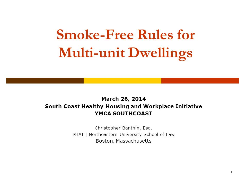 1 Smoke-Free Rules for Multi-unit Dwellings Community Association Institute New England Chapter Annual Conference & Expo October 22, 2011 March 26, 2014 South Coast Healthy Housing and Workplace Initiative YMCA SOUTHCOAST Christopher Banthin, Esq.