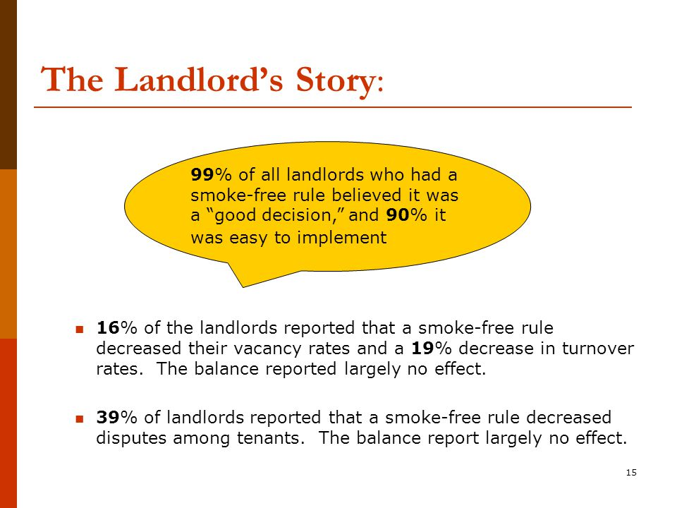 The Landlord's Story: 16% of the landlords reported that a smoke-free rule decreased their vacancy rates and a 19% decrease in turnover rates.