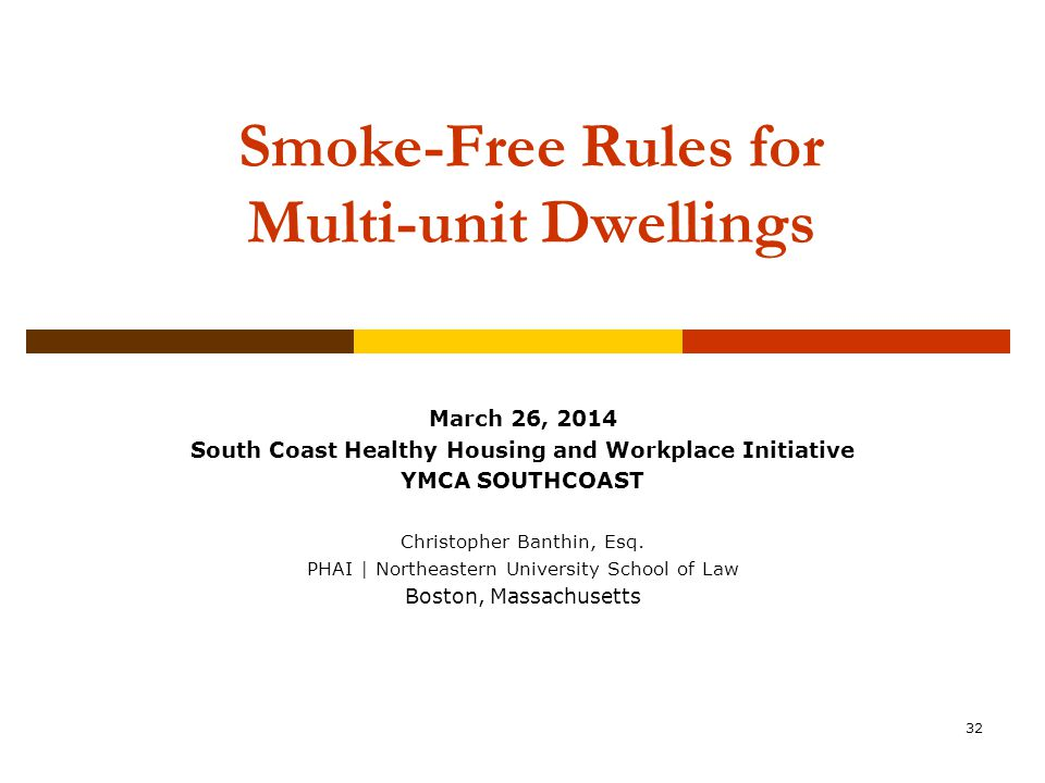 32 Smoke-Free Rules for Multi-unit Dwellings Community Association Institute New England Chapter Annual Conference & Expo October 22, 2011 March 26, 2014 South Coast Healthy Housing and Workplace Initiative YMCA SOUTHCOAST Christopher Banthin, Esq.