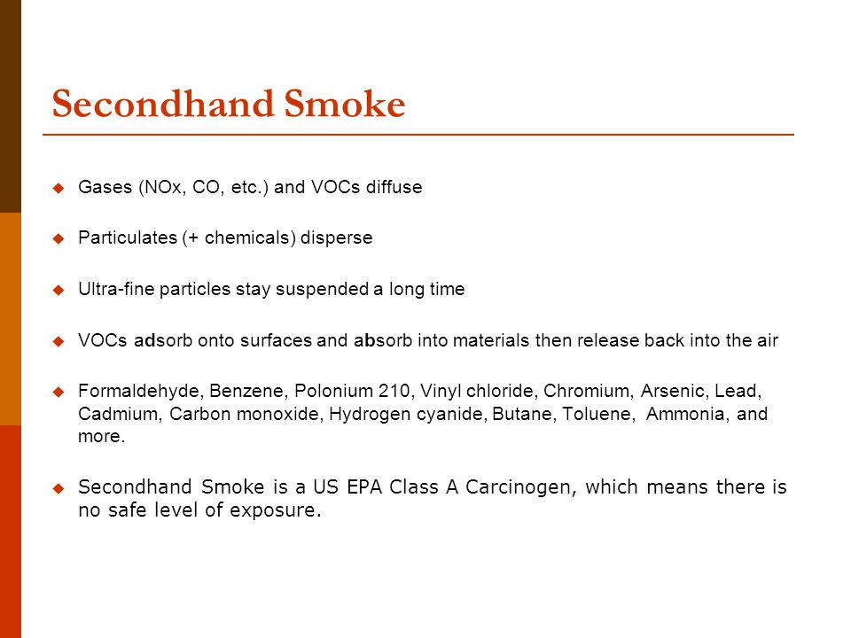 Secondhand Smoke  Gases (NOx, CO, etc.) and VOCs diffuse  Particulates (+ chemicals) disperse  Ultra-fine particles stay suspended a long time  VOCs adsorb onto surfaces and absorb into materials then release back into the air  Formaldehyde, Benzene, Polonium 210, Vinyl chloride, Chromium, Arsenic, Lead, Cadmium, Carbon monoxide, Hydrogen cyanide, Butane, Toluene, Ammonia, and more.