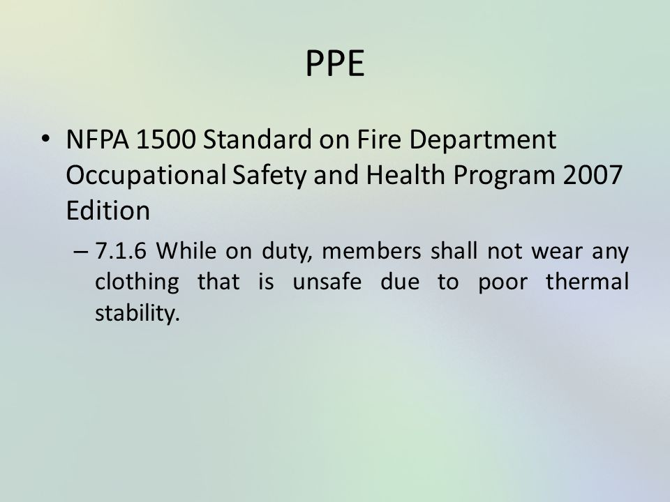 PPE NFPA 1500 Standard on Fire Department Occupational Safety and Health Program 2007 Edition – 7.1.6 While on duty, members shall not wear any clothi
