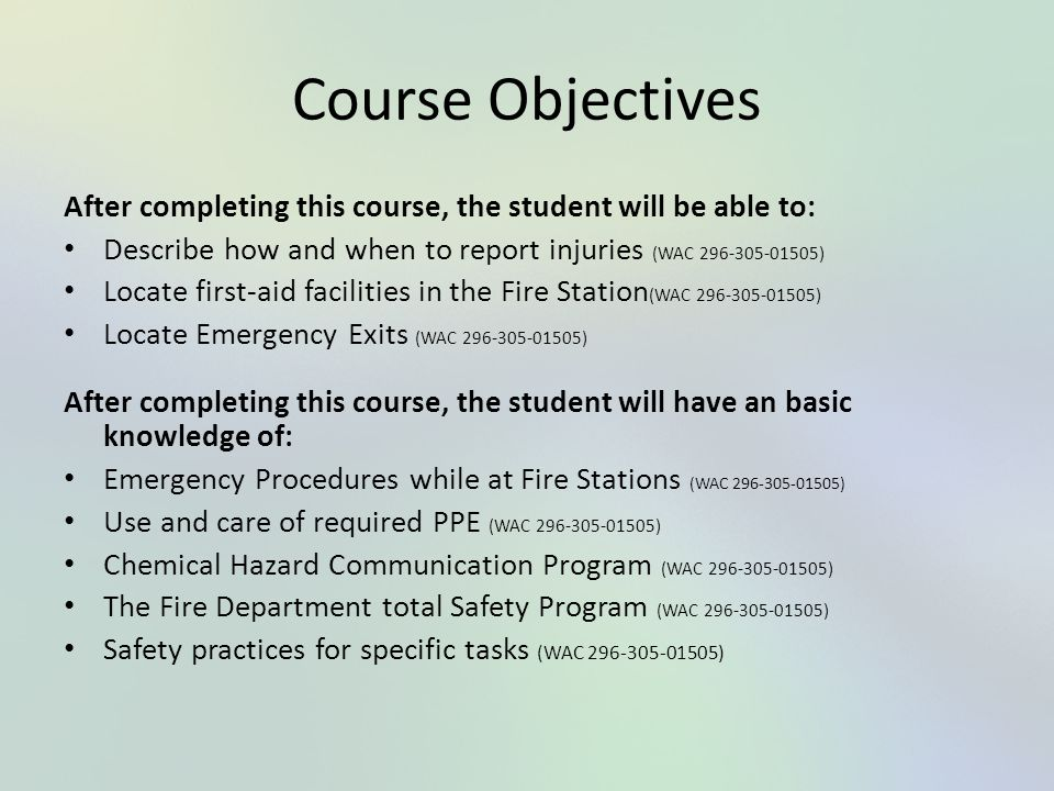 Course Objectives After completing this course, the student will be able to: Describe how and when to report injuries (WAC 296-305-01505) Locate first
