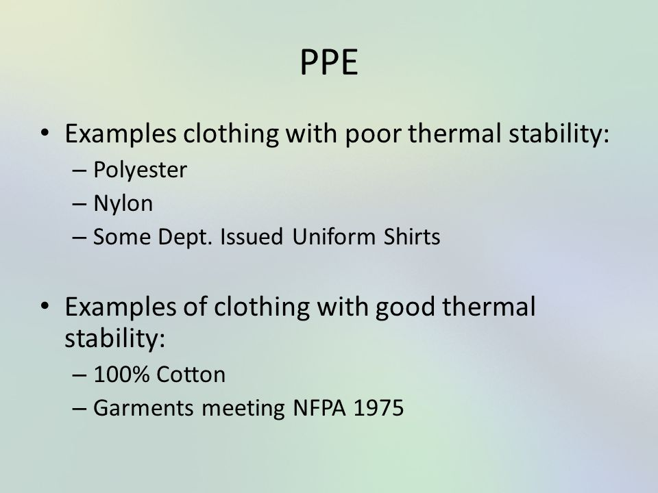 PPE Examples clothing with poor thermal stability: – Polyester – Nylon – Some Dept. Issued Uniform Shirts Examples of clothing with good thermal stabi