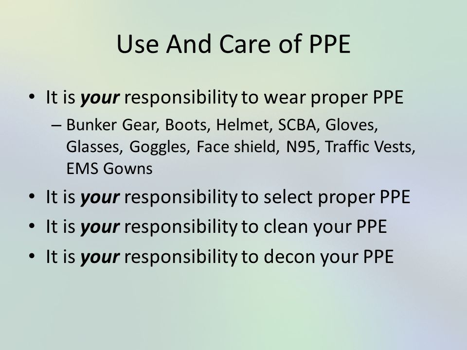 Use And Care of PPE It is your responsibility to wear proper PPE – Bunker Gear, Boots, Helmet, SCBA, Gloves, Glasses, Goggles, Face shield, N95, Traff