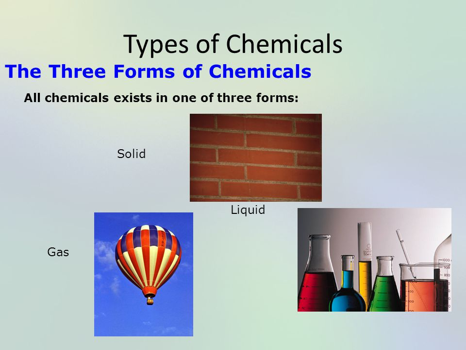 Types of Chemicals The Three Forms of Chemicals All chemicals exists in one of three forms: Solid Liquid Gas