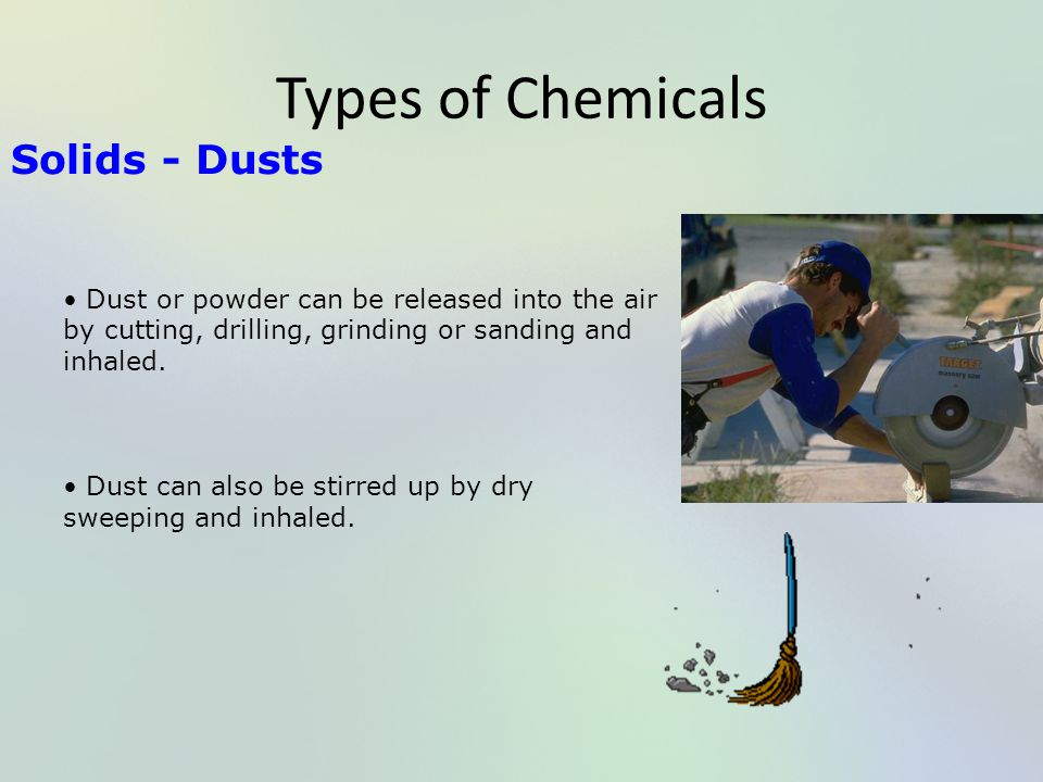 Types of Chemicals Solids - Dusts Dust or powder can be released into the air by cutting, drilling, grinding or sanding and inhaled. Dust can also be