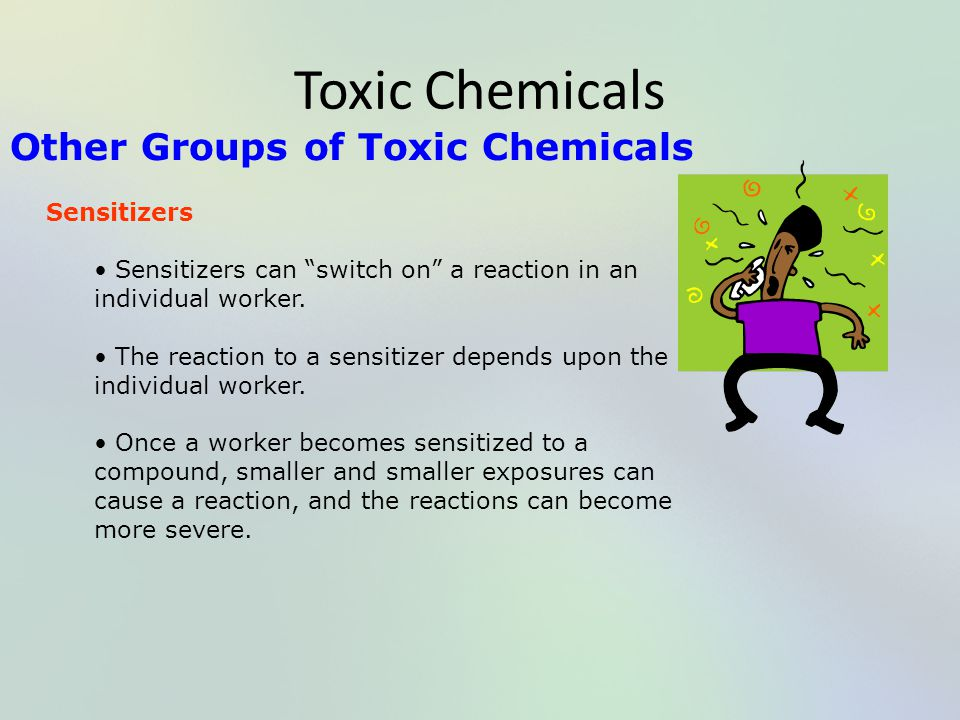 "Toxic Chemicals Other Groups of Toxic Chemicals Sensitizers Sensitizers can ""switch on"" a reaction in an individual worker. The reaction to a sensitiz"