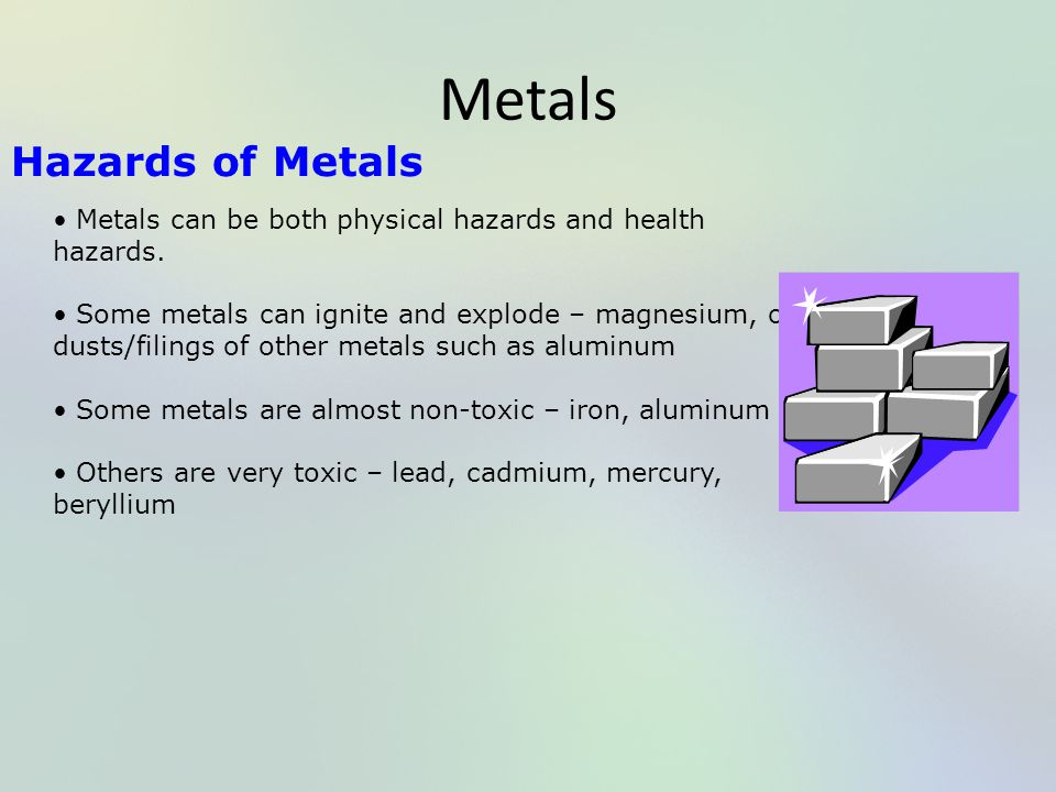 Metals Hazards of Metals Metals can be both physical hazards and health hazards. Some metals can ignite and explode – magnesium, or dusts/filings of o