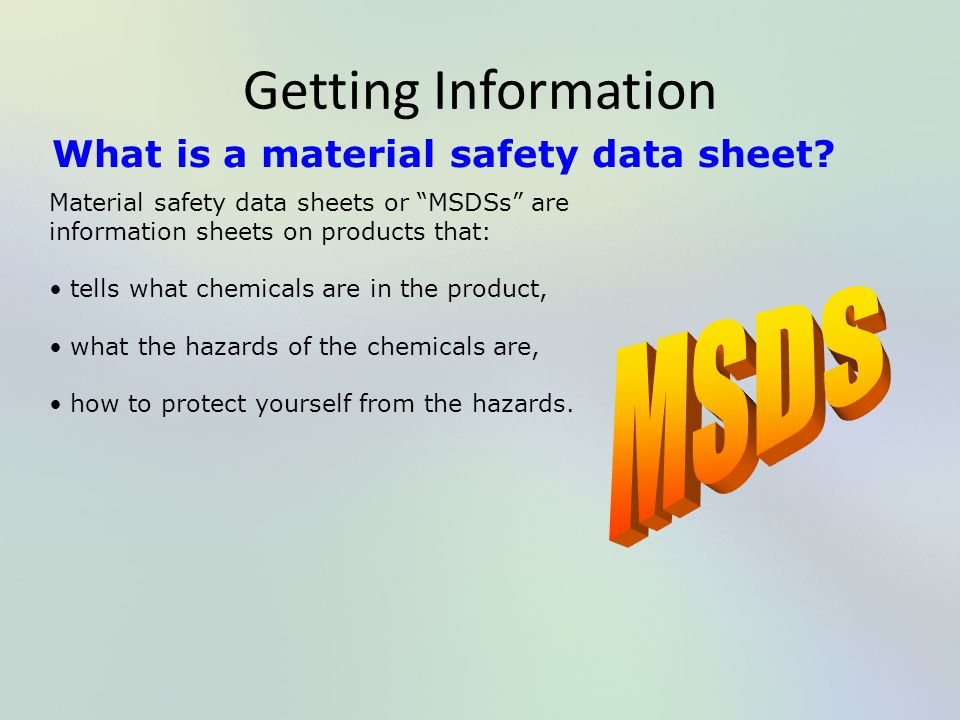 "Getting Information What is a material safety data sheet? Material safety data sheets or ""MSDSs"" are information sheets on products that: tells what c"