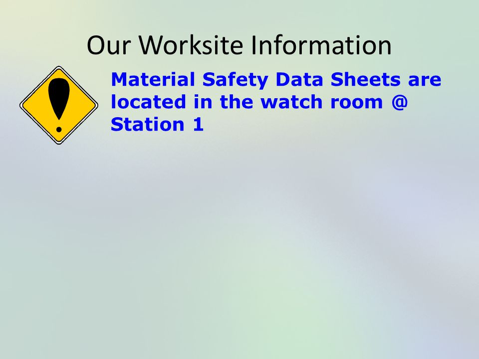 Our Worksite Information Material Safety Data Sheets are located in the watch room @ Station 1