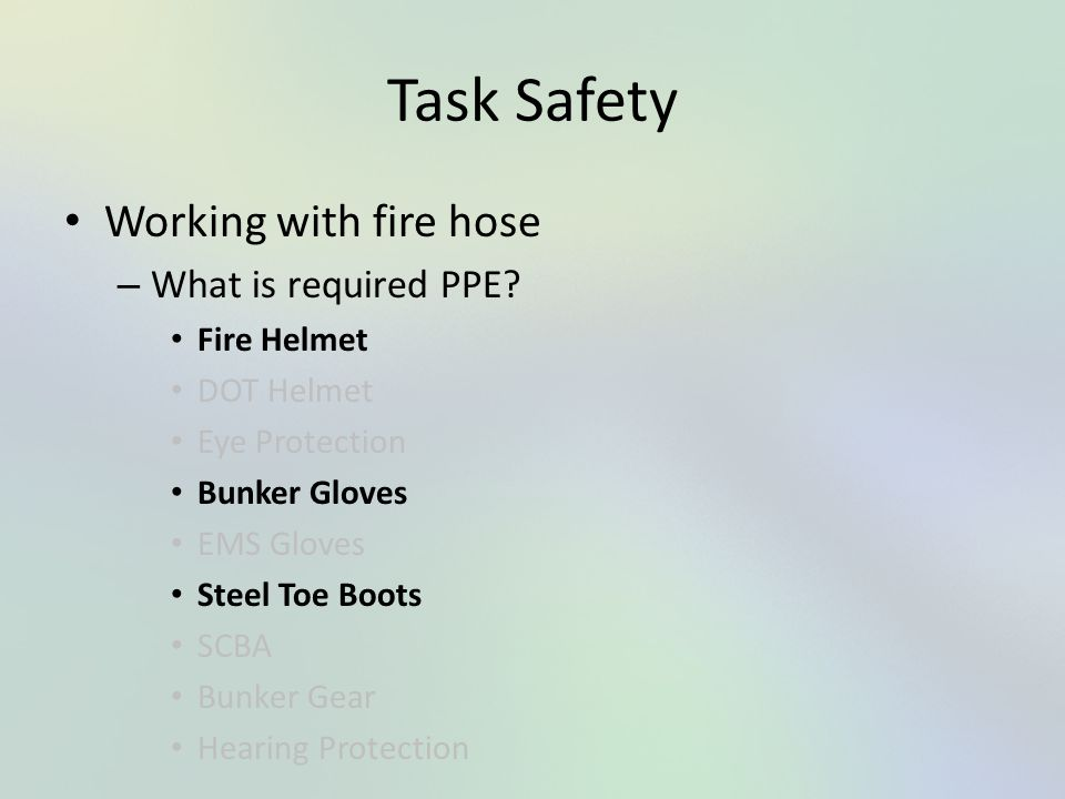Task Safety Working with fire hose – What is required PPE? Fire Helmet DOT Helmet Eye Protection Bunker Gloves EMS Gloves Steel Toe Boots SCBA Bunker