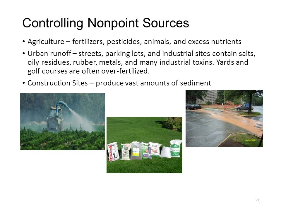 Controlling Nonpoint Sources Agriculture – fertilizers, pesticides, animals, and excess nutrients Urban runoff – streets, parking lots, and industrial