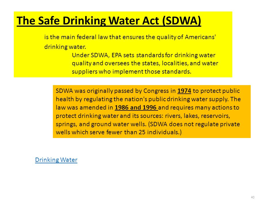 The Safe Drinking Water Act (SDWA) is the main federal law that ensures the quality of Americans' drinking water. Under SDWA, EPA sets standards for d