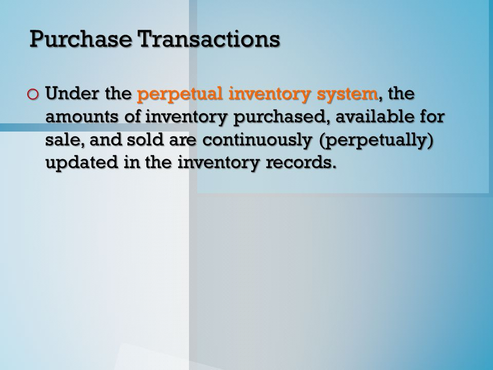 Purchase Transactions o Under the perpetual inventory system, the amounts of inventory purchased, available for sale, and sold are continuously (perpetually) updated in the inventory records.