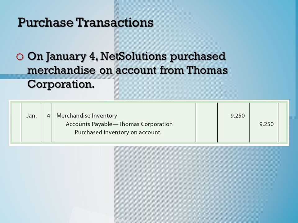 Purchase Transactions o On January 4, NetSolutions purchased merchandise on account from Thomas Corporation.