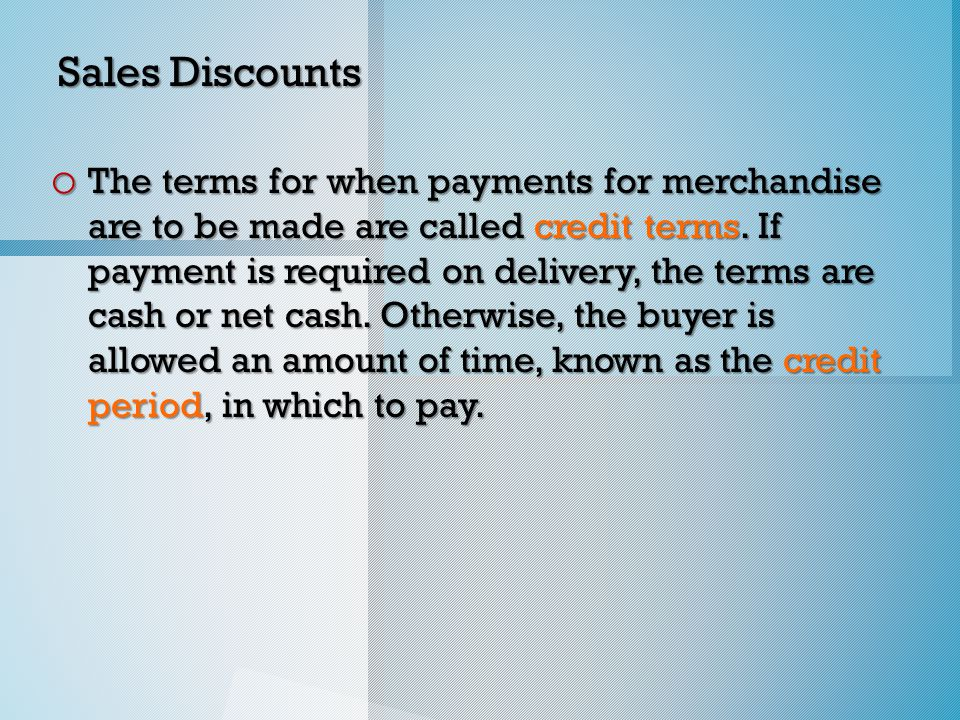 Sales Discounts o The terms for when payments for merchandise are to be made are called credit terms.