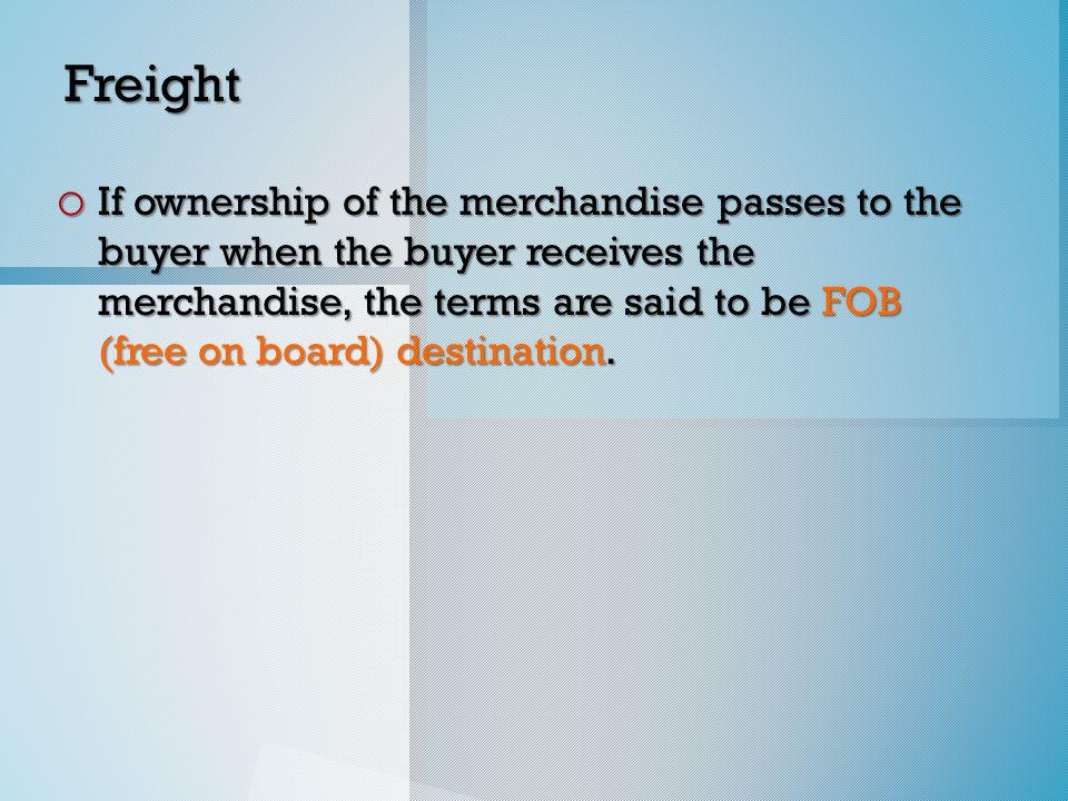 Freight o If ownership of the merchandise passes to the buyer when the buyer receives the merchandise, the terms are said to be FOB (free on board) destination.