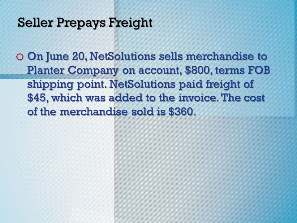 Seller Prepays Freight o On June 20, NetSolutions sells merchandise to Planter Company on account, $800, terms FOB shipping point.