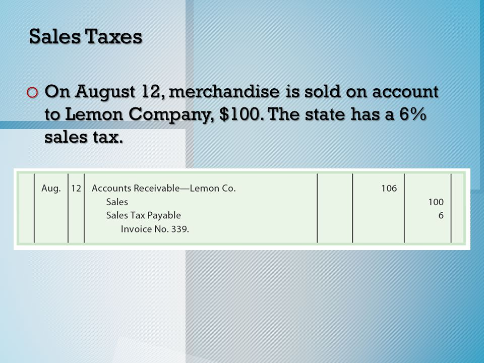 Sales Taxes o On August 12, merchandise is sold on account to Lemon Company, $100.