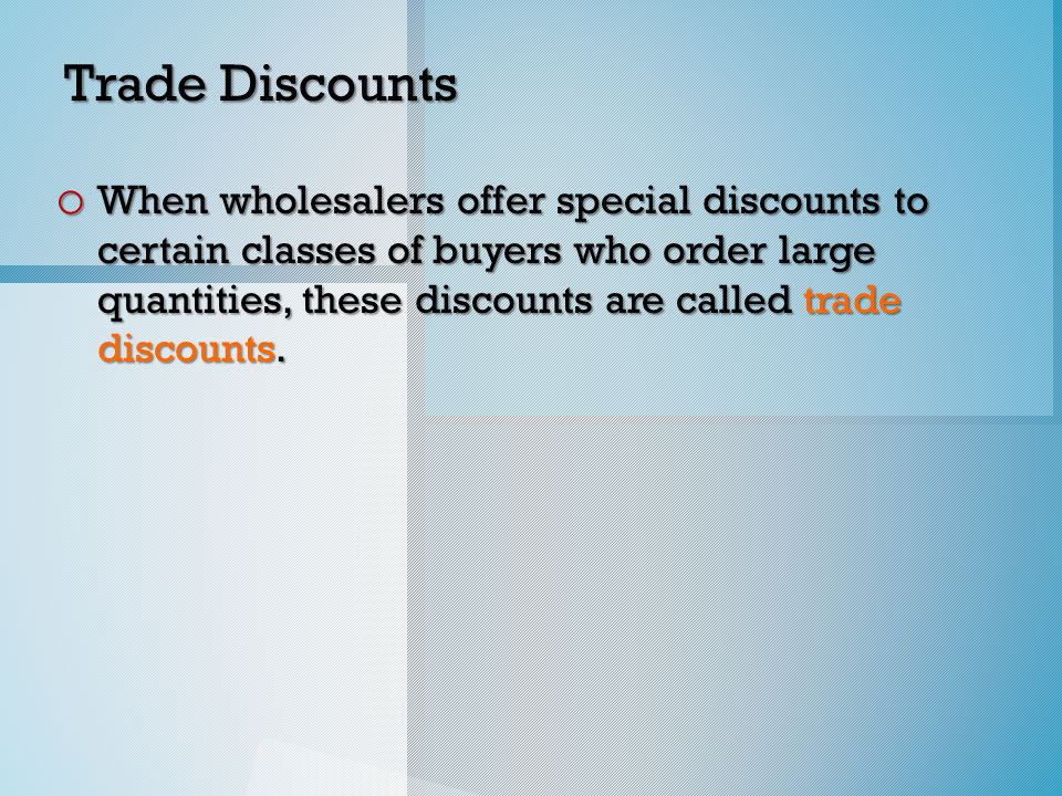Trade Discounts o When wholesalers offer special discounts to certain classes of buyers who order large quantities, these discounts are called trade discounts.