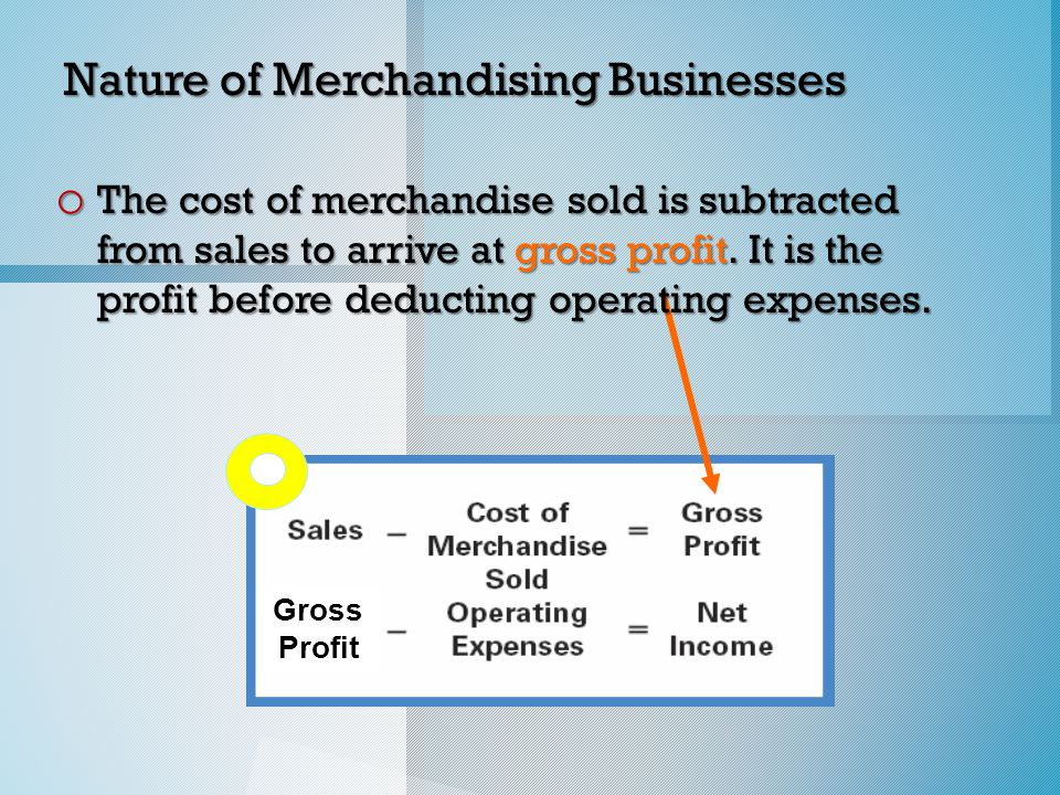 Nature of Merchandising Businesses o The cost of merchandise sold is subtracted from sales to arrive at gross profit.