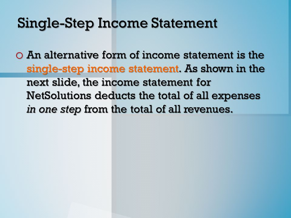 Single-Step Income Statement o An alternative form of income statement is the single-step income statement.