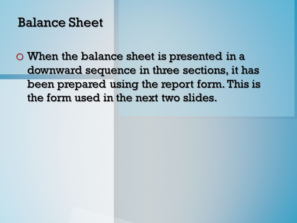 Balance Sheet o When the balance sheet is presented in a downward sequence in three sections, it has been prepared using the report form.