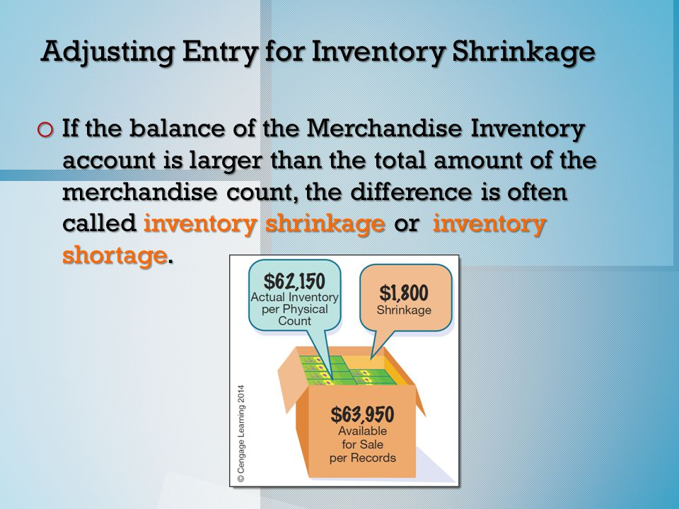 Adjusting Entry for Inventory Shrinkage o If the balance of the Merchandise Inventory account is larger than the total amount of the merchandise count, the difference is often called inventory shrinkage or inventory shortage.