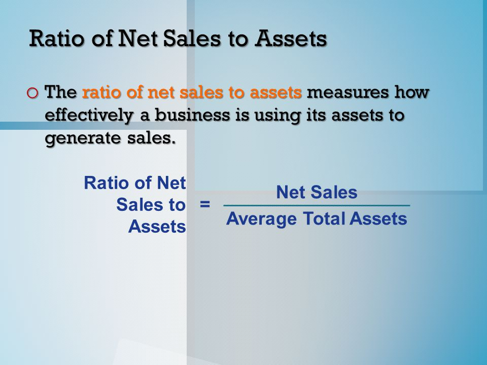 Ratio of Net Sales to Assets o The ratio of net sales to assets measures how effectively a business is using its assets to generate sales.