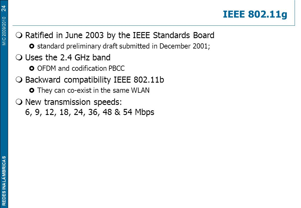 REDES INALÁMBRICAS MIC 2009/2010 IEEE 802.11g  Ratified in June 2003 by the IEEE Standards Board  standard preliminary draft submitted in December 2001;  Uses the 2.4 GHz band  OFDM and codification PBCC  Backward compatibility IEEE 802.11b  They can co-exist in the same WLAN  New transmission speeds: 6, 9, 12, 18, 24, 36, 48 & 54 Mbps 24
