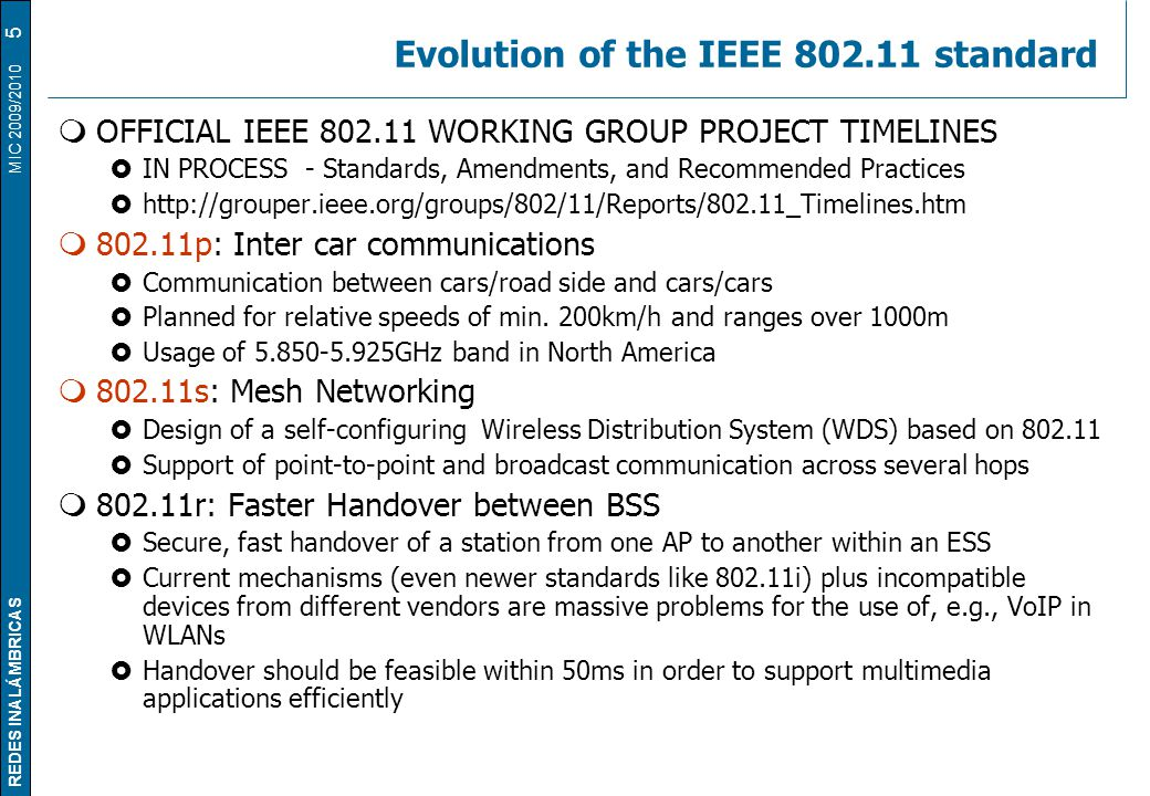 REDES INALÁMBRICAS MIC 2009/2010 Evolution of the IEEE 802.11 standard  OFFICIAL IEEE 802.11 WORKING GROUP PROJECT TIMELINES  IN PROCESS - Standards, Amendments, and Recommended Practices  http://grouper.ieee.org/groups/802/11/Reports/802.11_Timelines.htm  802.11p: Inter car communications  Communication between cars/road side and cars/cars  Planned for relative speeds of min.