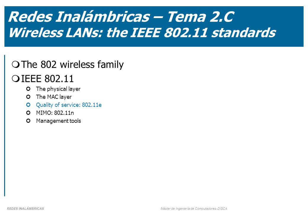 REDES INALÁMBRICAS Máster de Ingeniería de Computadores-DISCA Redes Inalámbricas – Tema 2.C Wireless LANs: the IEEE 802.11 standards  The 802 wireless family  IEEE 802.11 The physical layer The MAC layer Quality of service: 802.11e MIMO: 802.11n Management tools