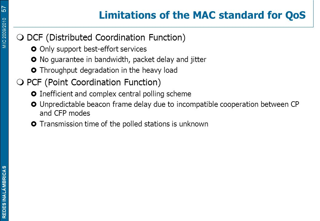REDES INALÁMBRICAS MIC 2009/2010 Limitations of the MAC standard for QoS  DCF (Distributed Coordination Function)  Only support best-effort services  No guarantee in bandwidth, packet delay and jitter  Throughput degradation in the heavy load  PCF (Point Coordination Function)  Inefficient and complex central polling scheme  Unpredictable beacon frame delay due to incompatible cooperation between CP and CFP modes  Transmission time of the polled stations is unknown 57