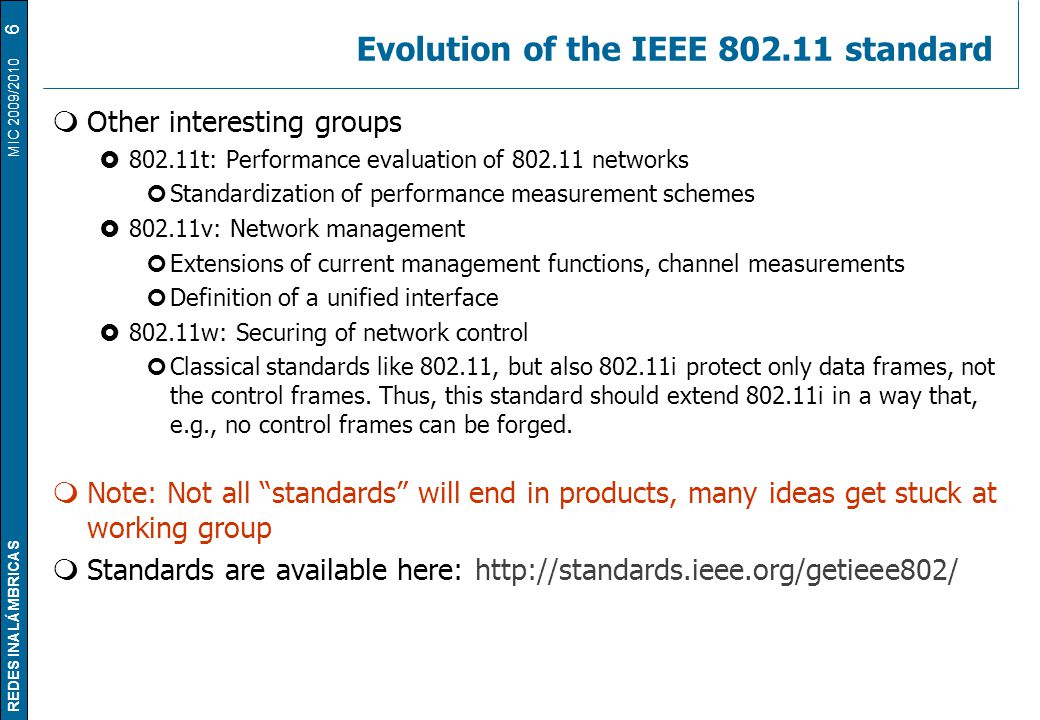 REDES INALÁMBRICAS MIC 2009/2010 Evolution of the IEEE 802.11 standard  Other interesting groups  802.11t: Performance evaluation of 802.11 networks Standardization of performance measurement schemes  802.11v: Network management Extensions of current management functions, channel measurements Definition of a unified interface  802.11w: Securing of network control Classical standards like 802.11, but also 802.11i protect only data frames, not the control frames.