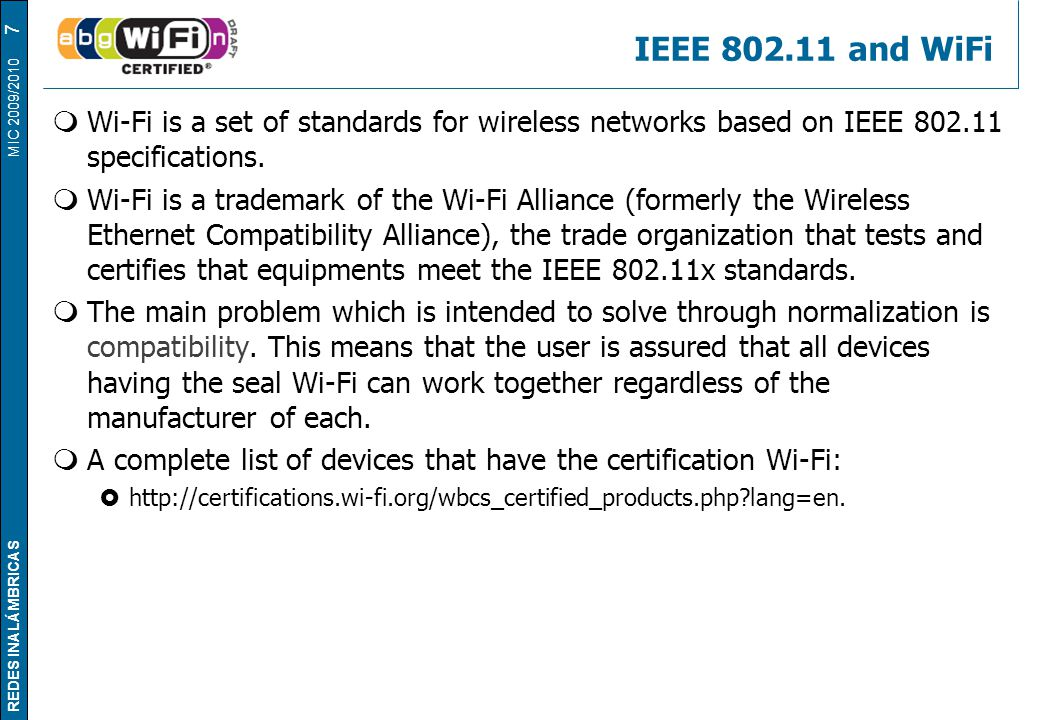 REDES INALÁMBRICAS MIC 2009/2010 IEEE 802.11 and WiFi  Wi-Fi is a set of standards for wireless networks based on IEEE 802.11 specifications.  Wi-Fi