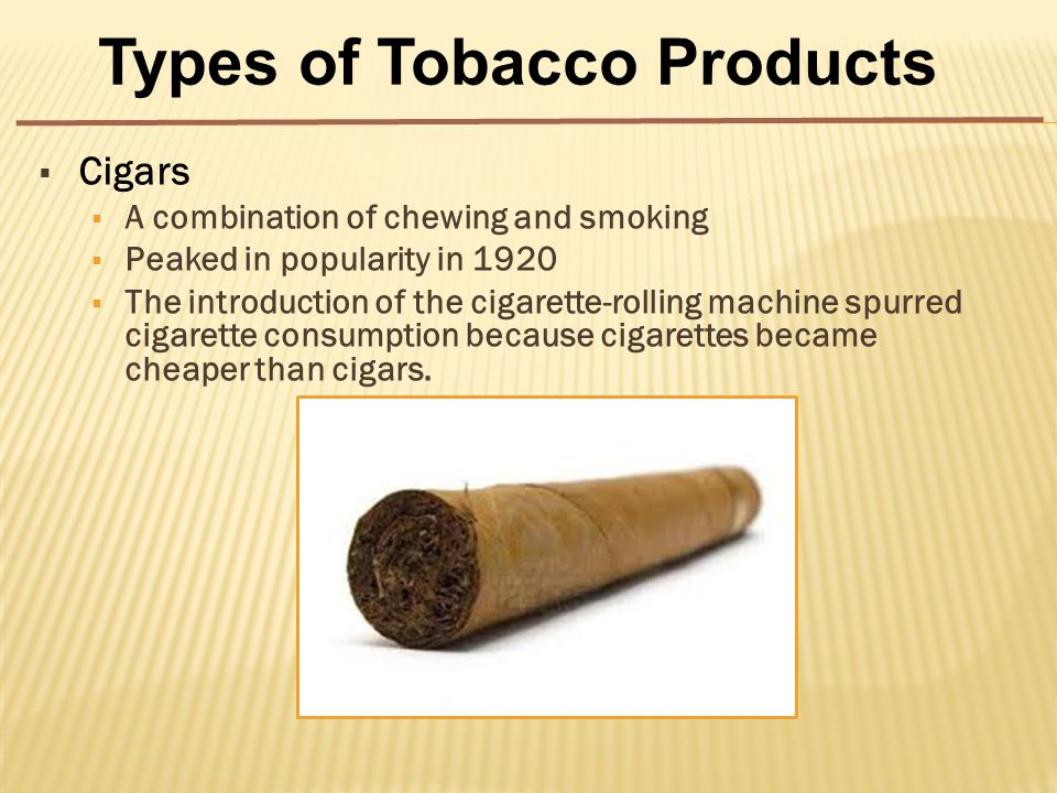  Cigars  A combination of chewing and smoking  Peaked in popularity in 1920  The introduction of the cigarette-rolling machine spurred cigarette consumption because cigarettes became cheaper than cigars.